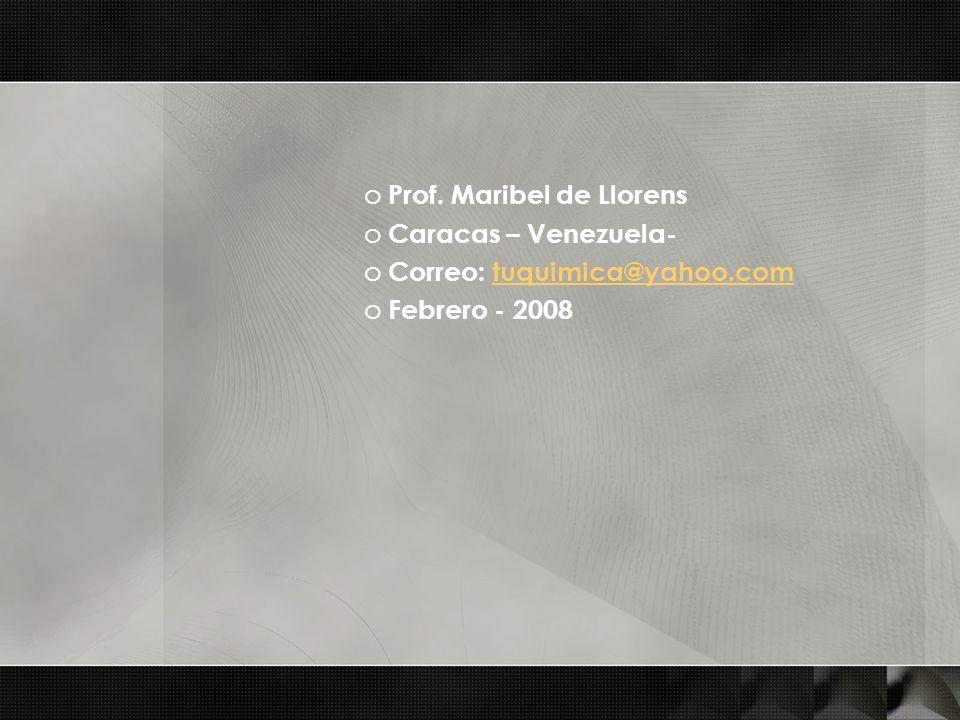 o Prof. Maribel de Llorens o Caracas – Venezuela- o Correo: tuquimica@yahoo.comtuquimica@yahoo.com o Febrero - 2008