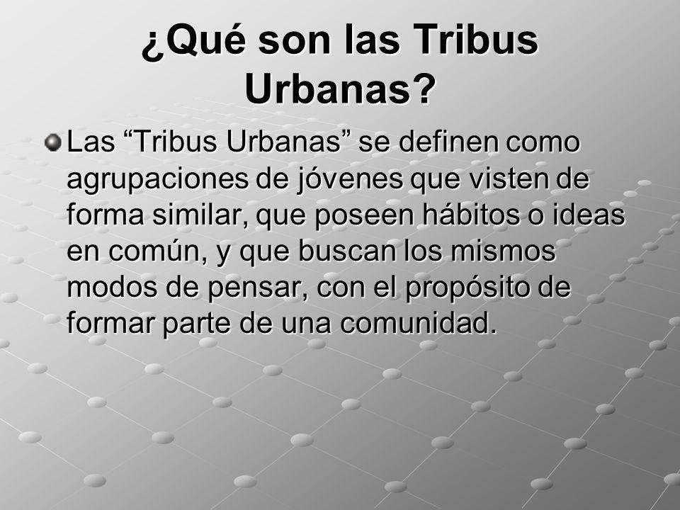 ¿Qué son las Tribus Urbanas? Las Tribus Urbanas se definen como agrupaciones de jóvenes que visten de forma similar, que poseen hábitos o ideas en com