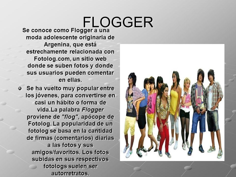 FLOGGER Se conoce como Flogger a una moda adolescente originaria de Argenina, que está estrechamente relacionada con Fotolog.com, un sitio web donde s
