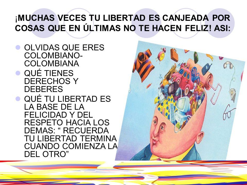 ¡MUCHAS VECES TU LIBERTAD ES CANJEADA POR COSAS QUE EN ÚLTIMAS NO TE HACEN FELIZ! ASI: OLVIDAS QUE ERES COLOMBIANO- COLOMBIANA QUÉ TIENES DERECHOS Y D