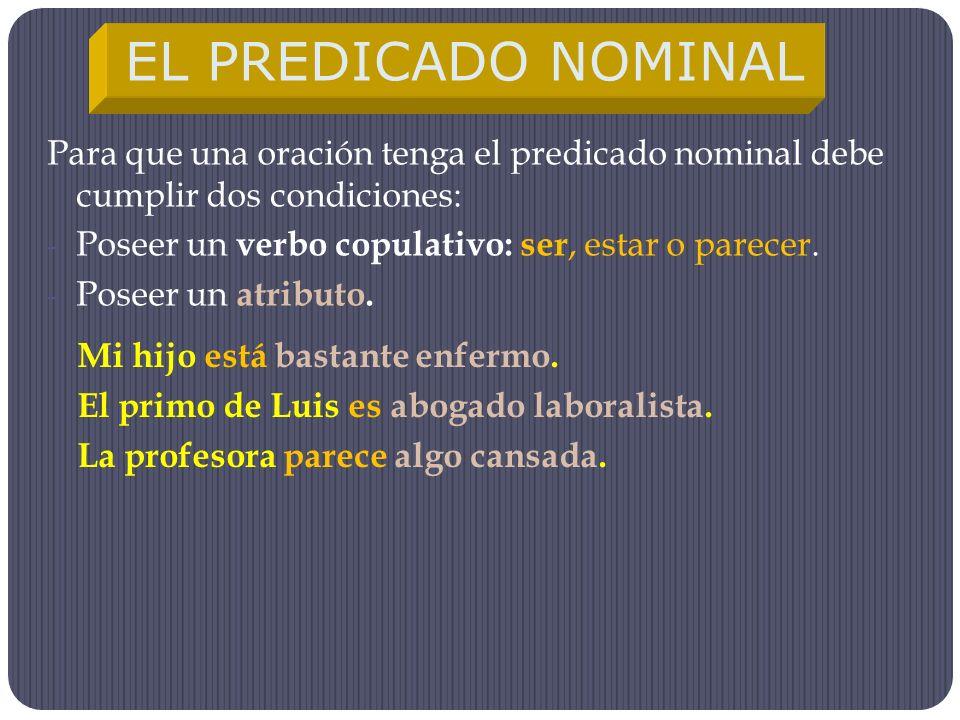 Para que una oración tenga el predicado nominal debe cumplir dos condiciones: -P-Poseer un v erbo copulativo: ser, estar o parecer. -P-Poseer un a tri