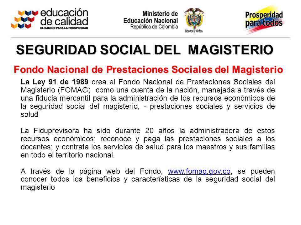 Fondo Nacional de Prestaciones Sociales del Magisterio La Ley 91 de 1989 crea el Fondo Nacional de Prestaciones Sociales del Magisterio (FOMAG) como u