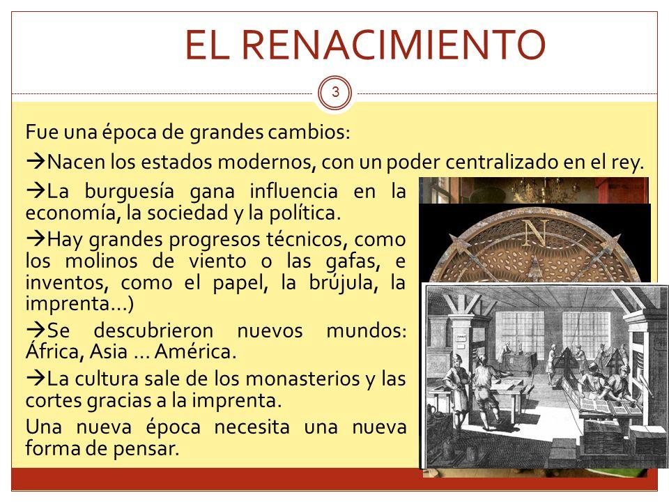 EL RENACIMIENTO Fue una época de grandes cambios: Nacen los estados modernos, con un poder centralizado en el rey. 3 La burguesía gana influencia en l