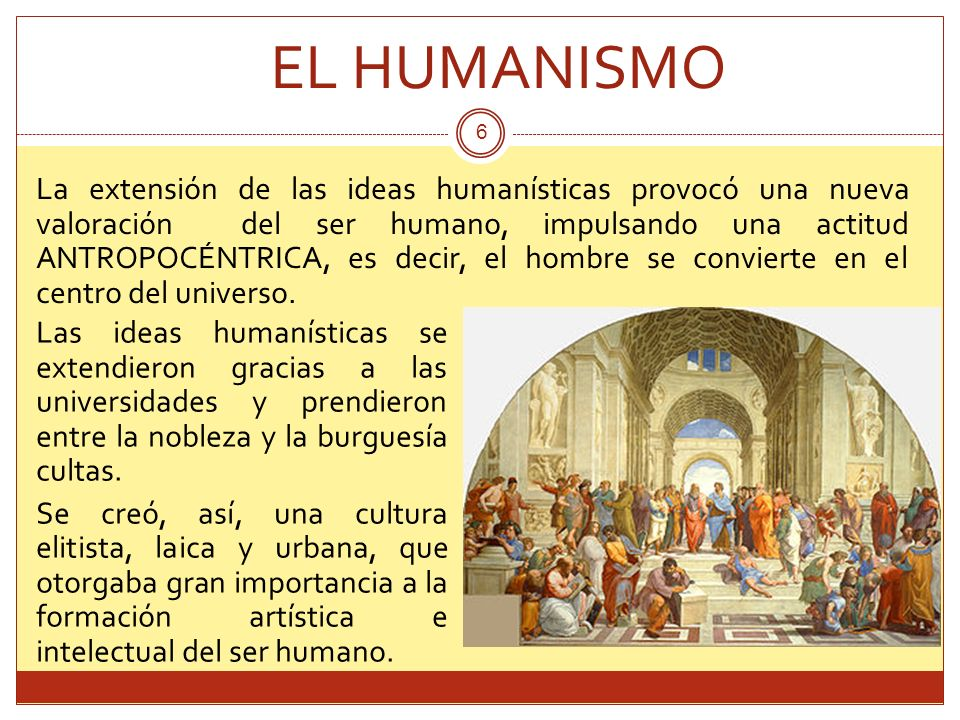 EL HUMANISMO 6 La extensión de las ideas humanísticas provocó una nueva valoración del ser humano, impulsando una actitud ANTROPOCÉNTRICA, es decir, e