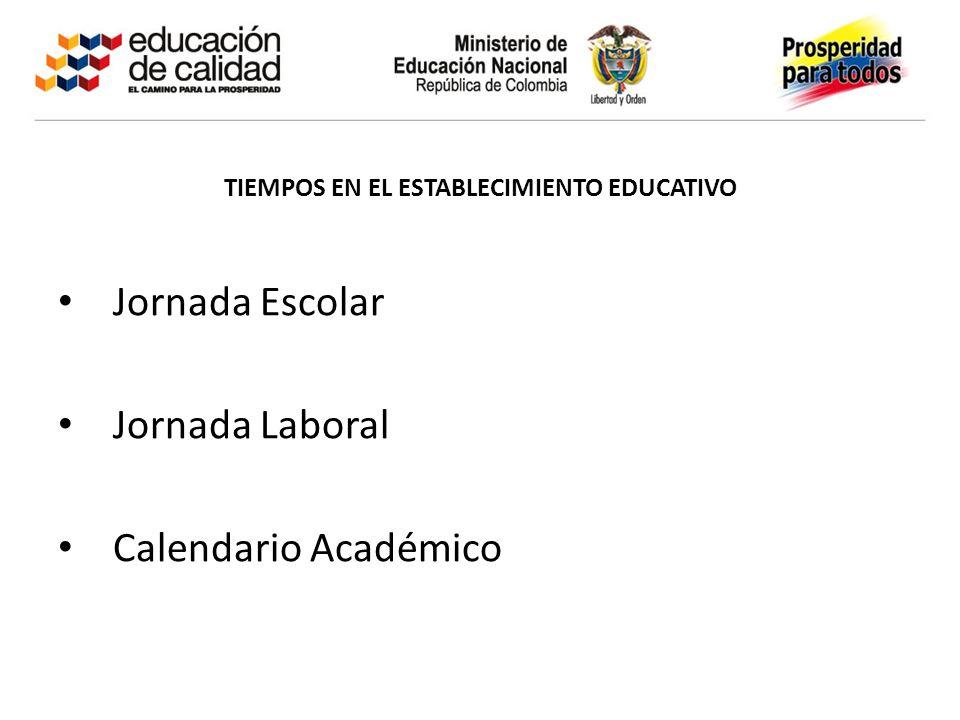 TIEMPOS EN EL ESTABLECIMIENTO EDUCATIVO Jornada Escolar Jornada Laboral Calendario Académico