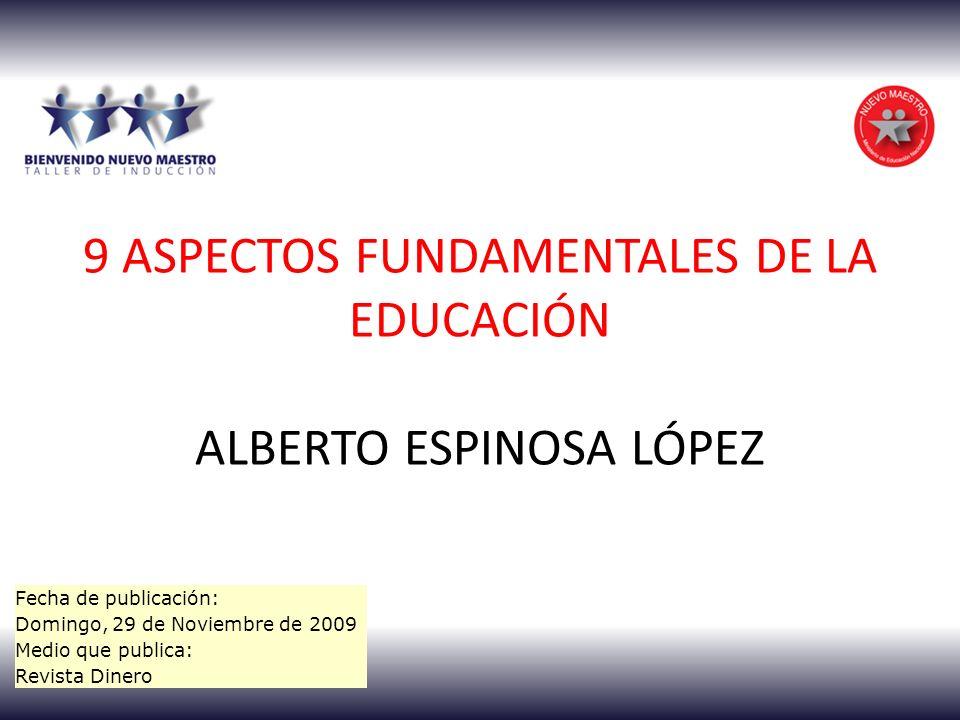 9 ASPECTOS FUNDAMENTALES DE LA EDUCACIÓN ALBERTO ESPINOSA LÓPEZ Fecha de publicación: Domingo, 29 de Noviembre de 2009 Medio que publica: Revista Dinero
