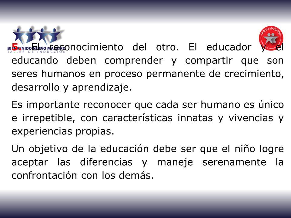 5. El reconocimiento del otro. El educador y el educando deben comprender y compartir que son seres humanos en proceso permanente de crecimiento, desa
