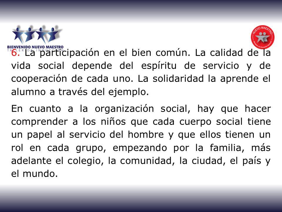 6. La participación en el bien común. La calidad de la vida social depende del espíritu de servicio y de cooperación de cada uno. La solidaridad la ap