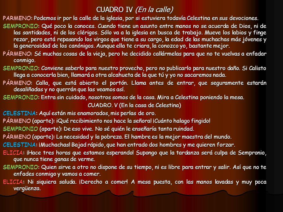 CUADRO IV (En la calle) PARMENO: Podemos ir por la calle de la iglesia, por si estuviera todavía Celestina en sus devociones. SEMPRONIO: Qué poco la c