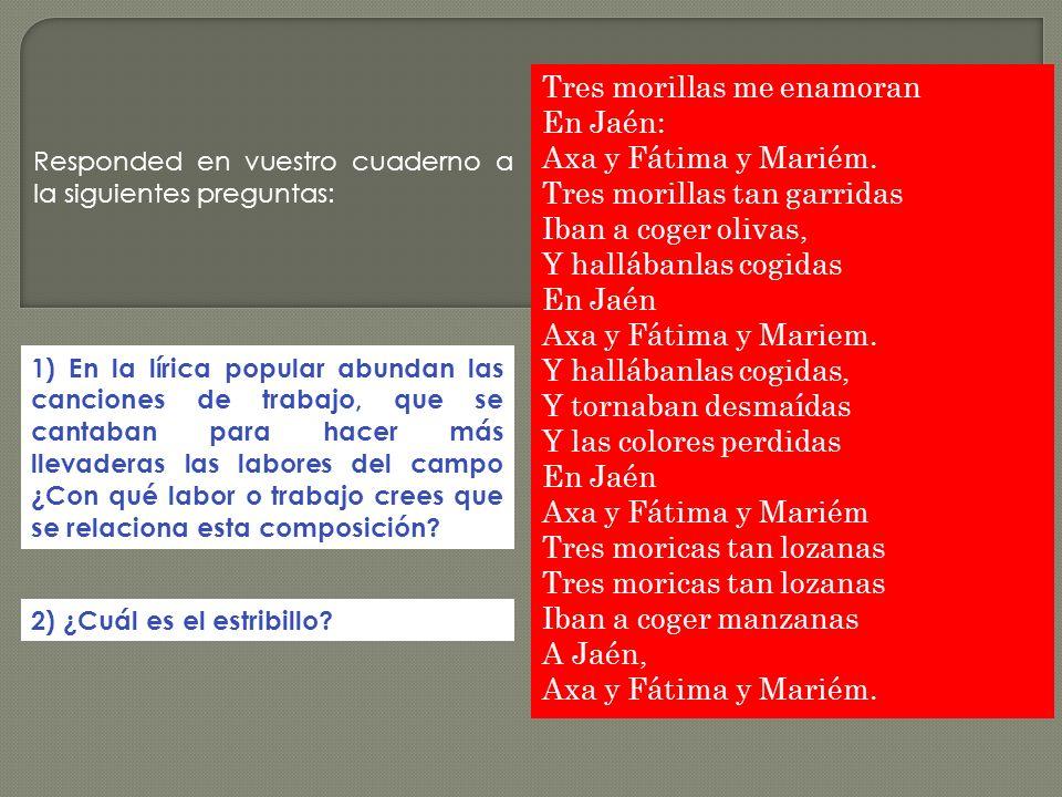 Tres morillas me enamoran En Jaén: Axa y Fátima y Mariém. Tres morillas tan garridas Iban a coger olivas, Y hallábanlas cogidas En Jaén Axa y Fátima y