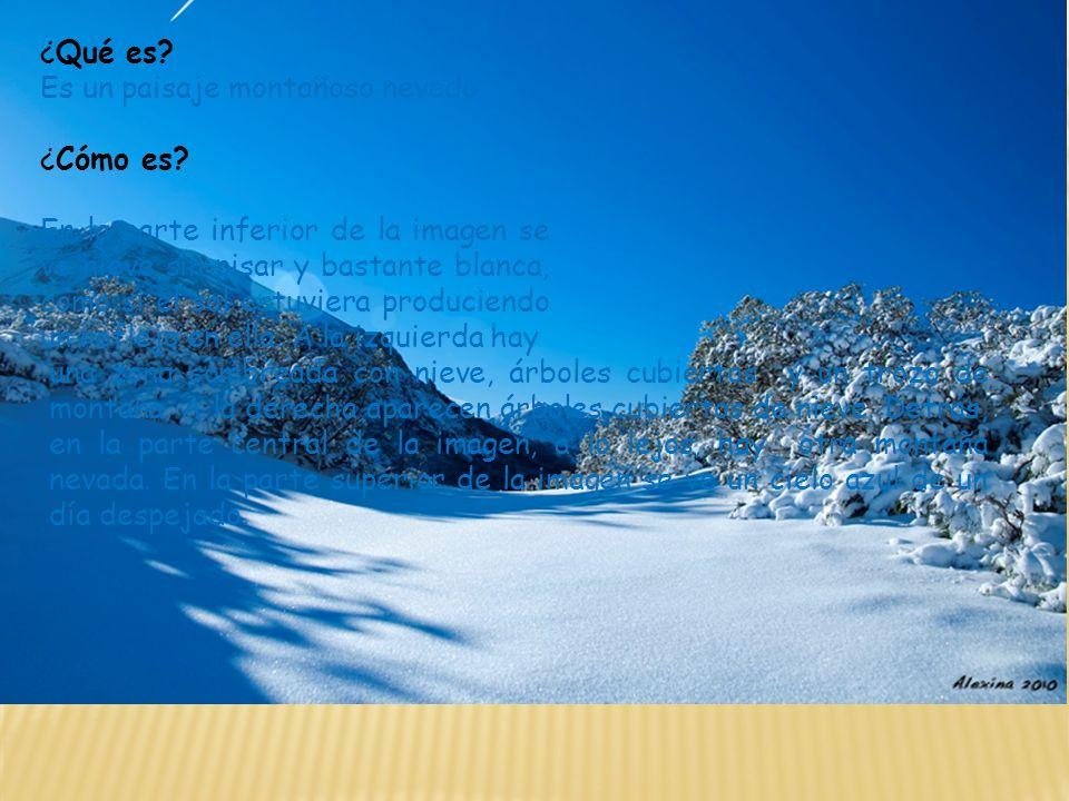 ¿Qué es? Es un paisaje montañoso nevado ¿Cómo es? En la parte inferior de la imagen se ve nieve sin pisar y bastante blanca, como si el sol estuviera