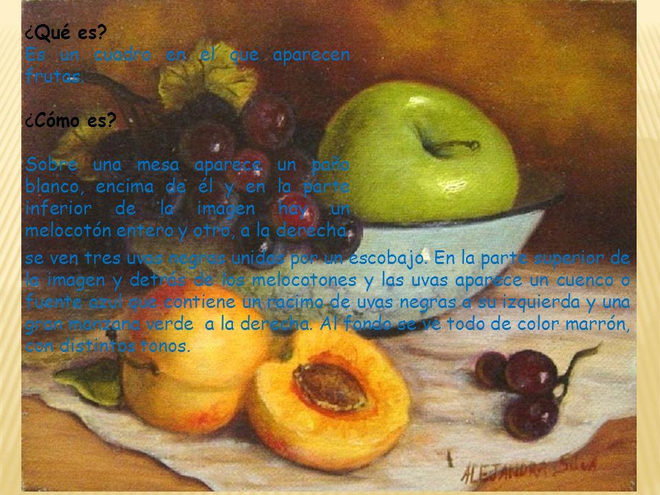 ¿Qué es? Es un cuadro en el que aparecen frutas. ¿Cómo es? Sobre una mesa aparece un paño blanco, encima de él y en la parte inferior de la imagen hay