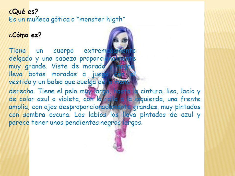 ¿Qué es? Es un muñeca gótica o monster higth ¿Cómo es? Tiene un cuerpo extremadamente delgado y una cabeza proporcionalmente muy grande. Viste de mora