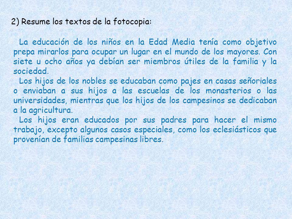2) Resume los textos de la fotocopia: La educación de los niños en la Edad Media tenía como objetivo prepa mirarlos para ocupar un lugar en el mundo d