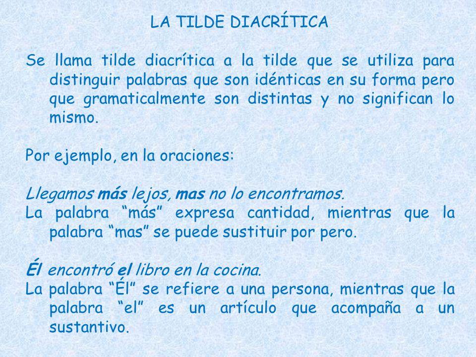 LA TILDE DIACRÍTICA Se llama tilde diacrítica a la tilde que se utiliza para distinguir palabras que son idénticas en su forma pero que gramaticalment