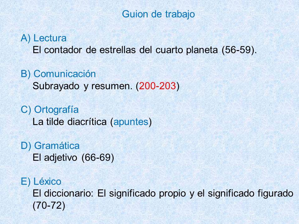 Guion de trabajo A) Lectura El contador de estrellas del cuarto planeta (56-59). B) Comunicación Subrayado y resumen. (200-203) C) Ortografía La tilde