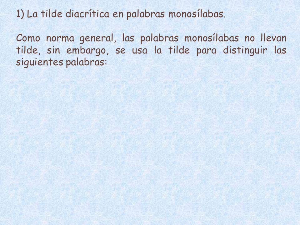 1) La tilde diacrítica en palabras monosílabas. Como norma general, las palabras monosílabas no llevan tilde, sin embargo, se usa la tilde para distin