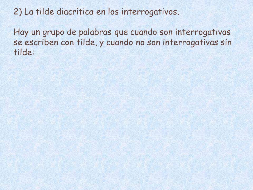 2) La tilde diacrítica en los interrogativos. Hay un grupo de palabras que cuando son interrogativas se escriben con tilde, y cuando no son interrogat