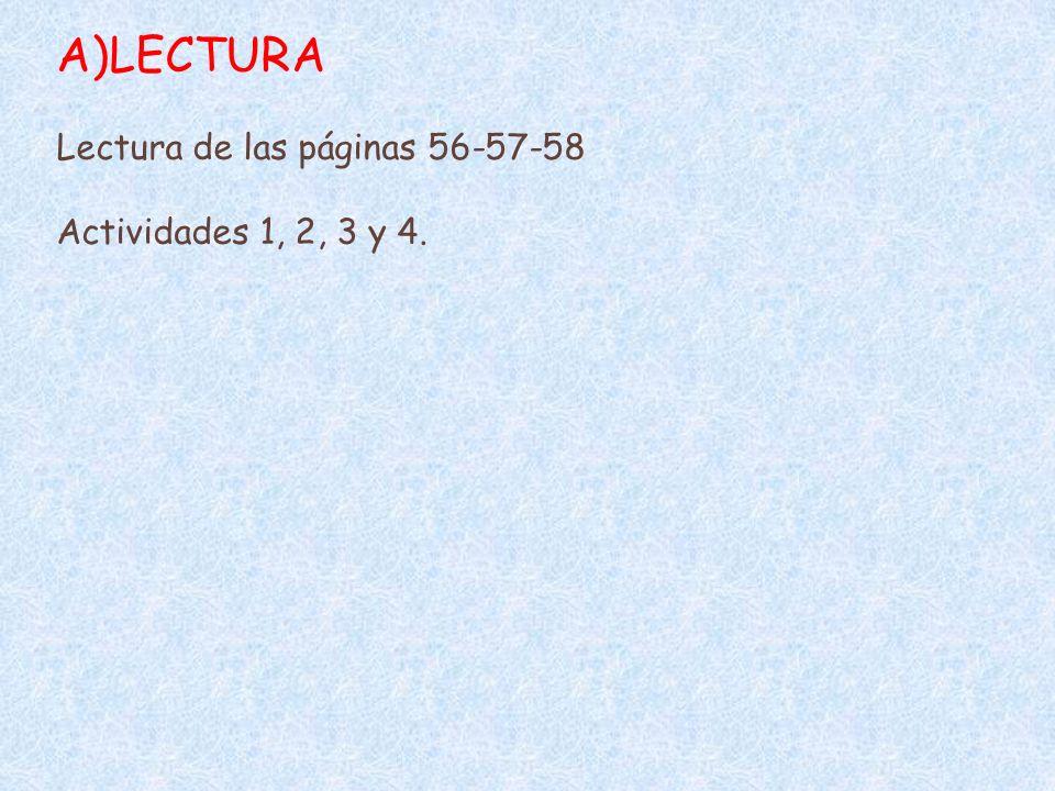 A)LECTURA Lectura de las páginas 56-57-58 Actividades 1, 2, 3 y 4.