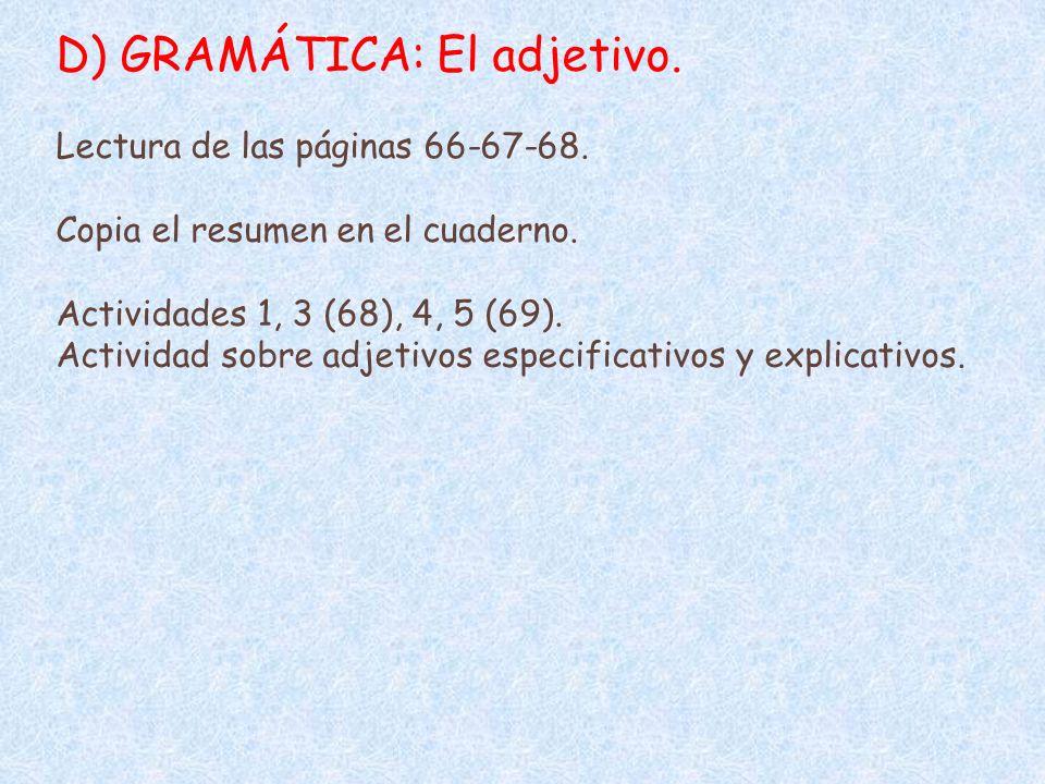 D) GRAMÁTICA: El adjetivo. Lectura de las páginas 66-67-68. Copia el resumen en el cuaderno. Actividades 1, 3 (68), 4, 5 (69). Actividad sobre adjetiv