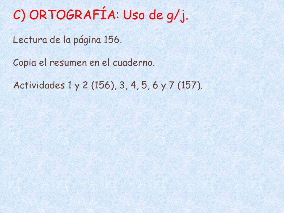 C) ORTOGRAFÍA: Uso de g/j. Lectura de la página 156. Copia el resumen en el cuaderno. Actividades 1 y 2 (156), 3, 4, 5, 6 y 7 (157).