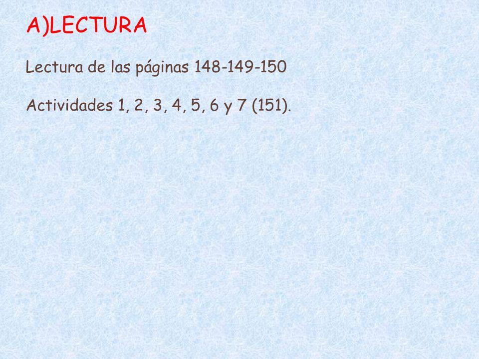 A)LECTURA Lectura de las páginas 148-149-150 Actividades 1, 2, 3, 4, 5, 6 y 7 (151).