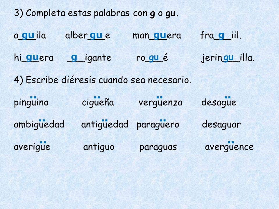 3) Completa estas palabras con g o gu. a___ila alber___e man___era fra___iil. hi___era ___igante ro___é jerin___illa. 4) Escribe diéresis cuando sea n