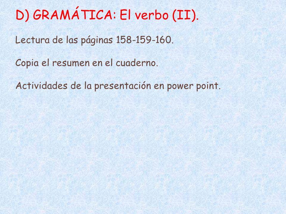 D) GRAMÁTICA: El verbo (II). Lectura de las páginas 158-159-160. Copia el resumen en el cuaderno. Actividades de la presentación en power point.