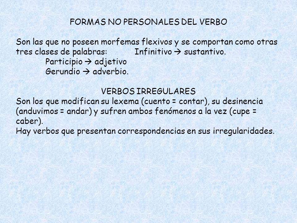 FORMAS NO PERSONALES DEL VERBO Son las que no poseen morfemas flexivos y se comportan como otras tres clases de palabras:Infinitivo sustantivo. Partic