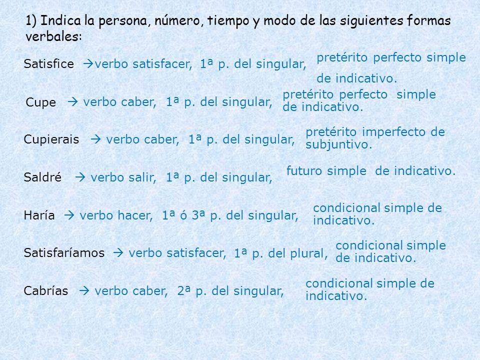 1) Indica la persona, número, tiempo y modo de las siguientes formas verbales: Satisfice Cupe Cupierais Saldré verbo satisfacer, pretérito perfecto si