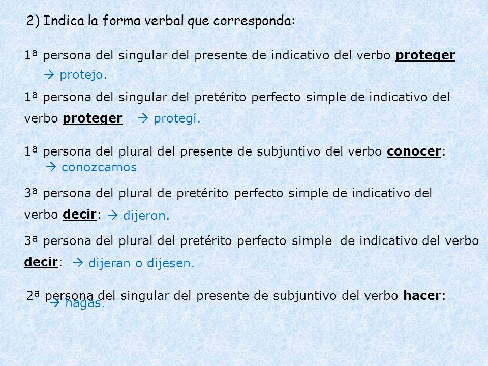 2) Indica la forma verbal que corresponda: 1ª persona del singular del presente de indicativo del verbo proteger 1ª persona del singular del pretérito