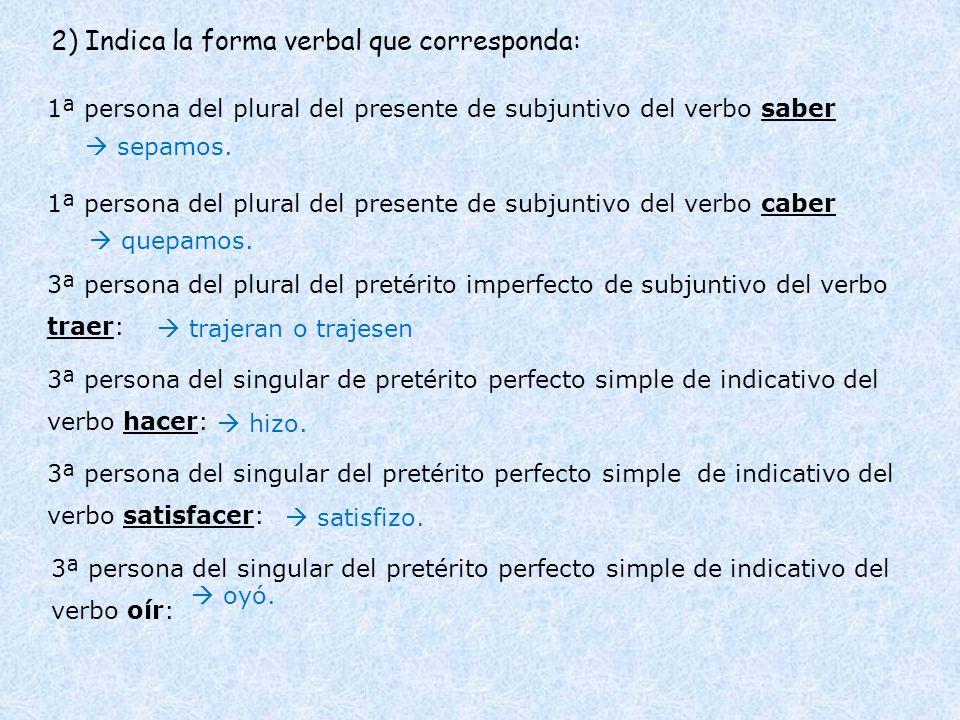 2) Indica la forma verbal que corresponda: 1ª persona del plural del presente de subjuntivo del verbo saber 1ª persona del plural del presente de subj
