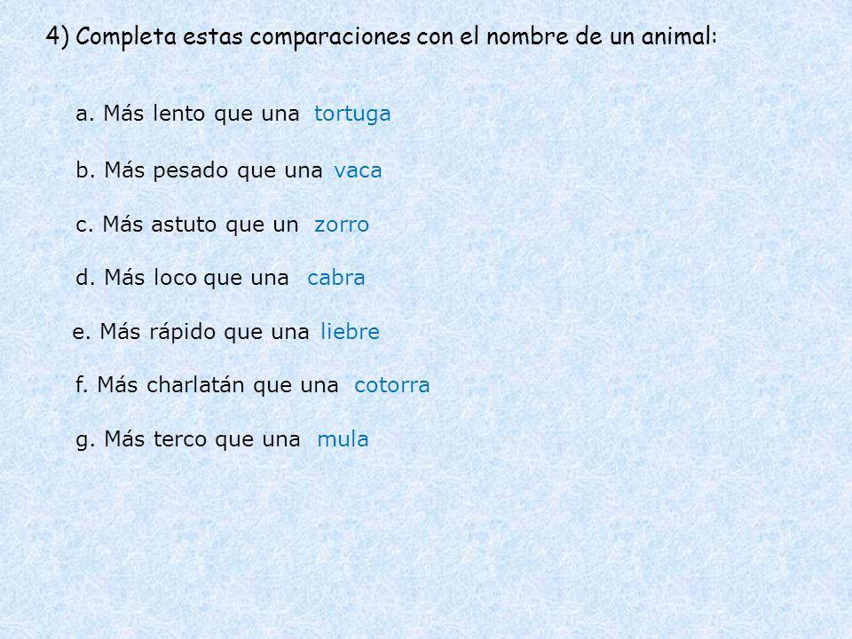 4) Completa estas comparaciones con el nombre de un animal: a. Más lento que una b. Más pesado que una c. Más astuto que un d. Más loco que una tortug