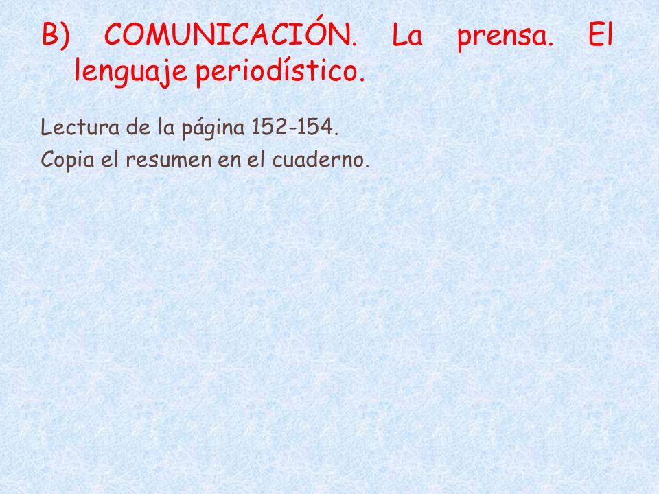 B) COMUNICACIÓN. La prensa. El lenguaje periodístico. Lectura de la página 152-154. Copia el resumen en el cuaderno.