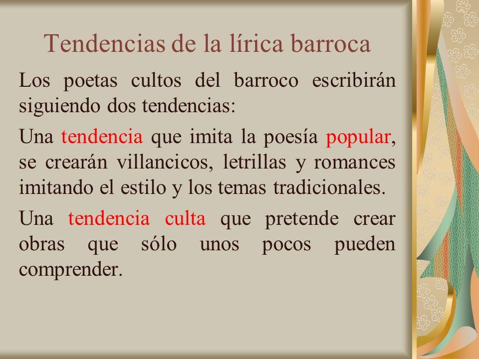 Tendencias de la lírica barroca Los poetas cultos del barroco escribirán siguiendo dos tendencias: Una tendencia que imita la poesía popular, se crear