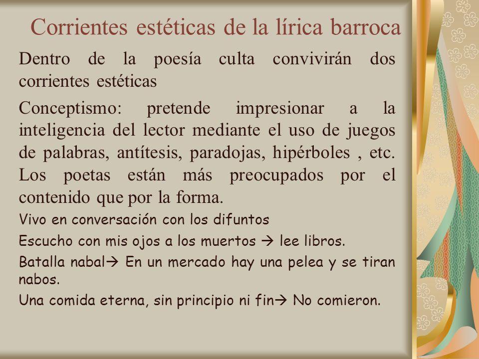 Corrientes estéticas de la lírica barroca Dentro de la poesía culta convivirán dos corrientes estéticas Conceptismo: pretende impresionar a la intelig