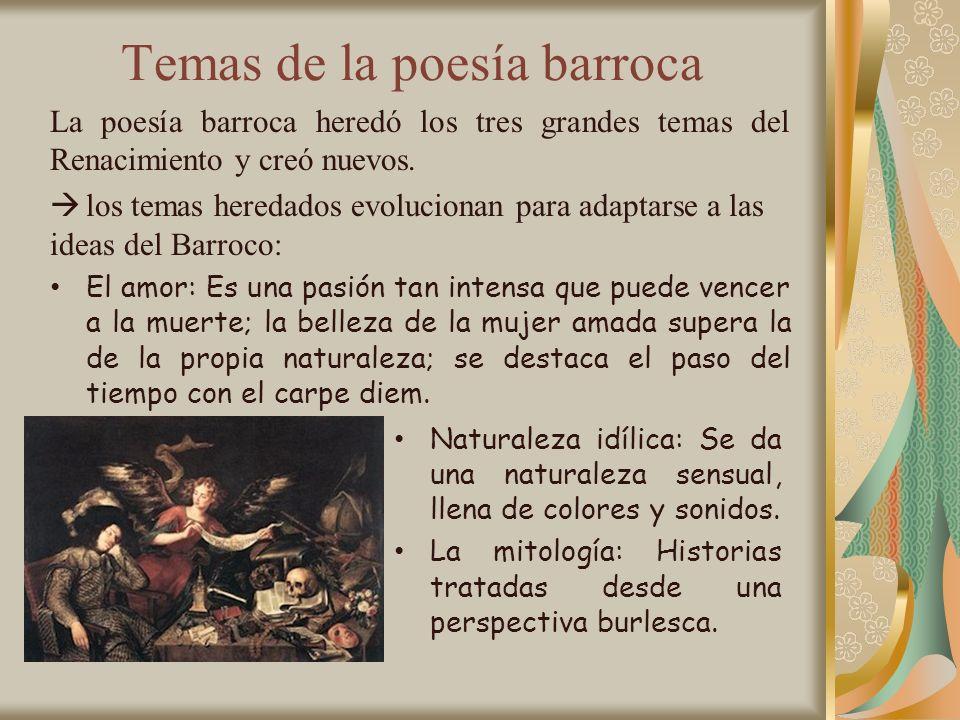 Temas de la poesía barroca La poesía barroca heredó los tres grandes temas del Renacimiento y creó nuevos. los temas heredados evolucionan para adapta