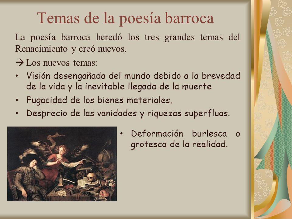 Temas de la poesía barroca La poesía barroca heredó los tres grandes temas del Renacimiento y creó nuevos. Los nuevos temas: Visión desengañada del mu