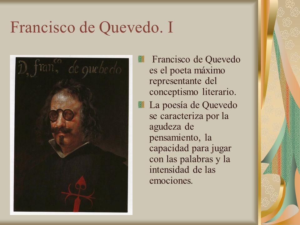 Francisco de Quevedo. I Francisco de Quevedo es el poeta máximo representante del conceptismo literario. La poesía de Quevedo se caracteriza por la ag