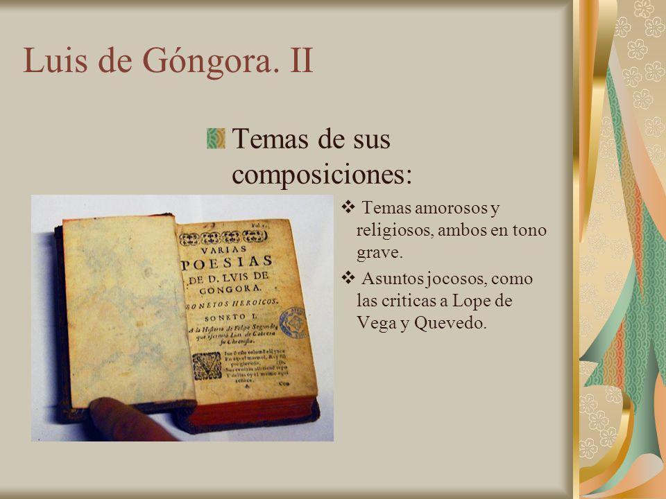 Luis de Góngora. II Temas de sus composiciones: T emas amorosos y religiosos, ambos en tono grave. A suntos jocosos, como las criticas a Lope de Vega
