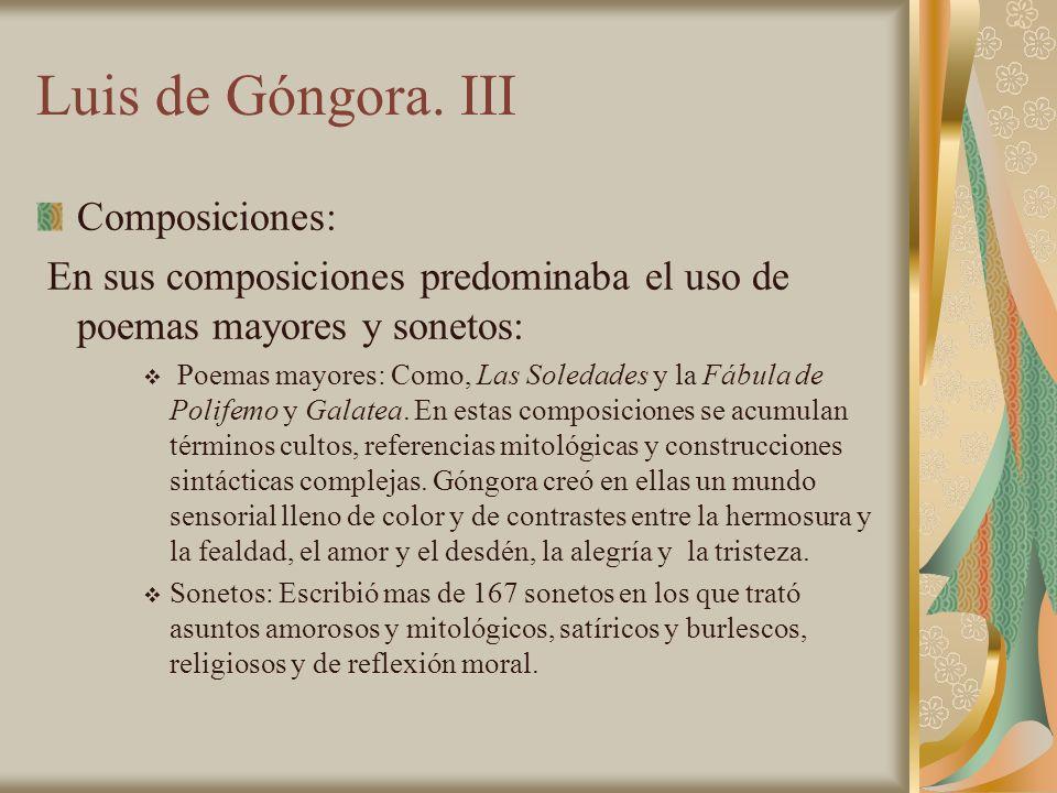 Luis de Góngora. III Composiciones: En sus composiciones predominaba el uso de poemas mayores y sonetos: Poemas mayores: Como, Las Soledades y la Fábu