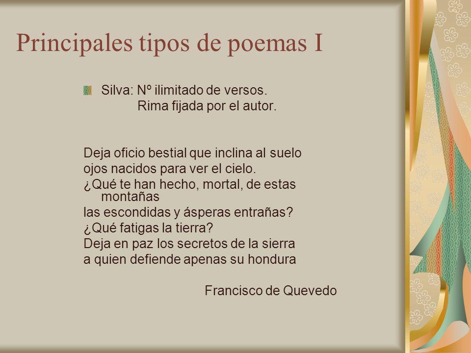Principales tipos de poemas I Silva: Nº ilimitado de versos. Rima fijada por el autor. Deja oficio bestial que inclina al suelo ojos nacidos para ver