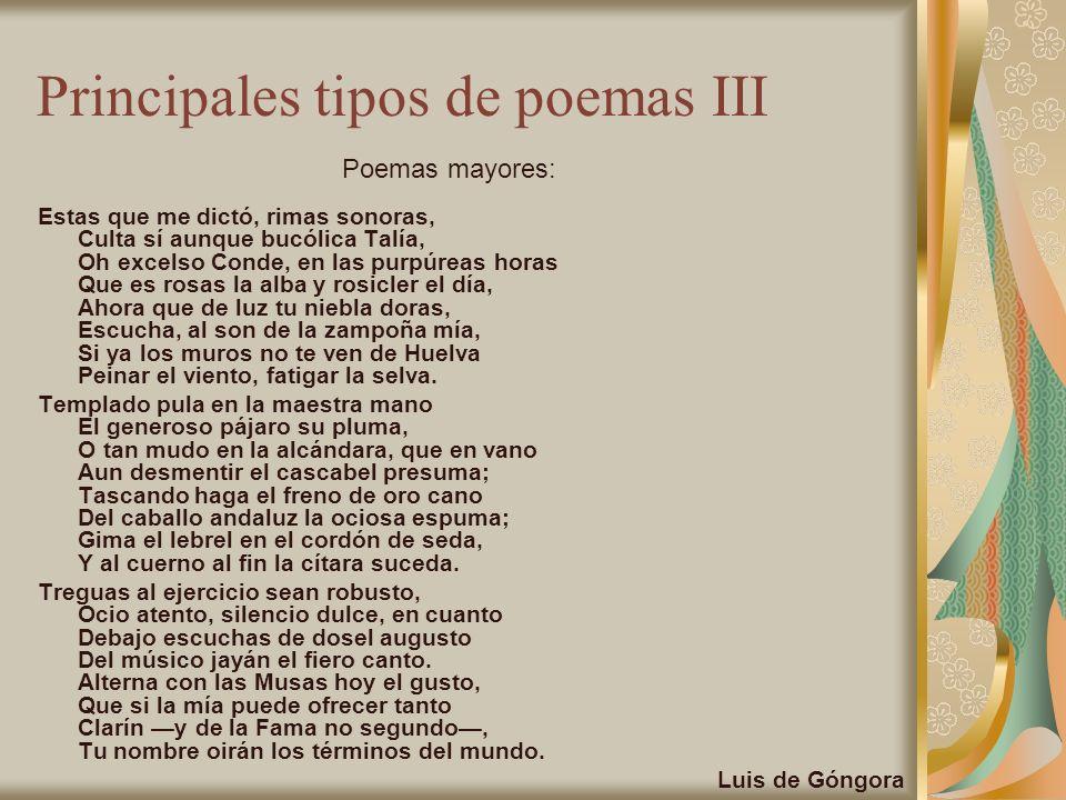 Principales tipos de poemas III Estas que me dictó, rimas sonoras, Culta sí aunque bucólica Talía, Oh excelso Conde, en las purpúreas horas Que es ros