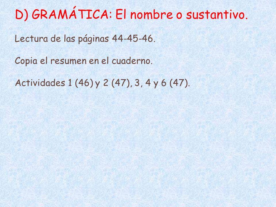D) GRAMÁTICA: El nombre o sustantivo. Lectura de las páginas 44-45-46. Copia el resumen en el cuaderno. Actividades 1 (46) y 2 (47), 3, 4 y 6 (47).