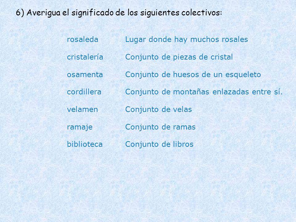 6) Averigua el significado de los siguientes colectivos: rosaleda cristalería osamenta cordillera velamen ramaje biblioteca Lugar donde hay muchos ros