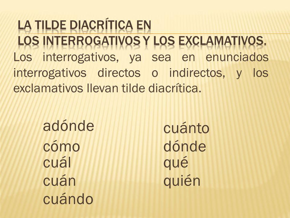 Los interrogativos, ya sea en enunciados interrogativos directos o indirectos, y los exclamativos llevan tilde diacrítica.