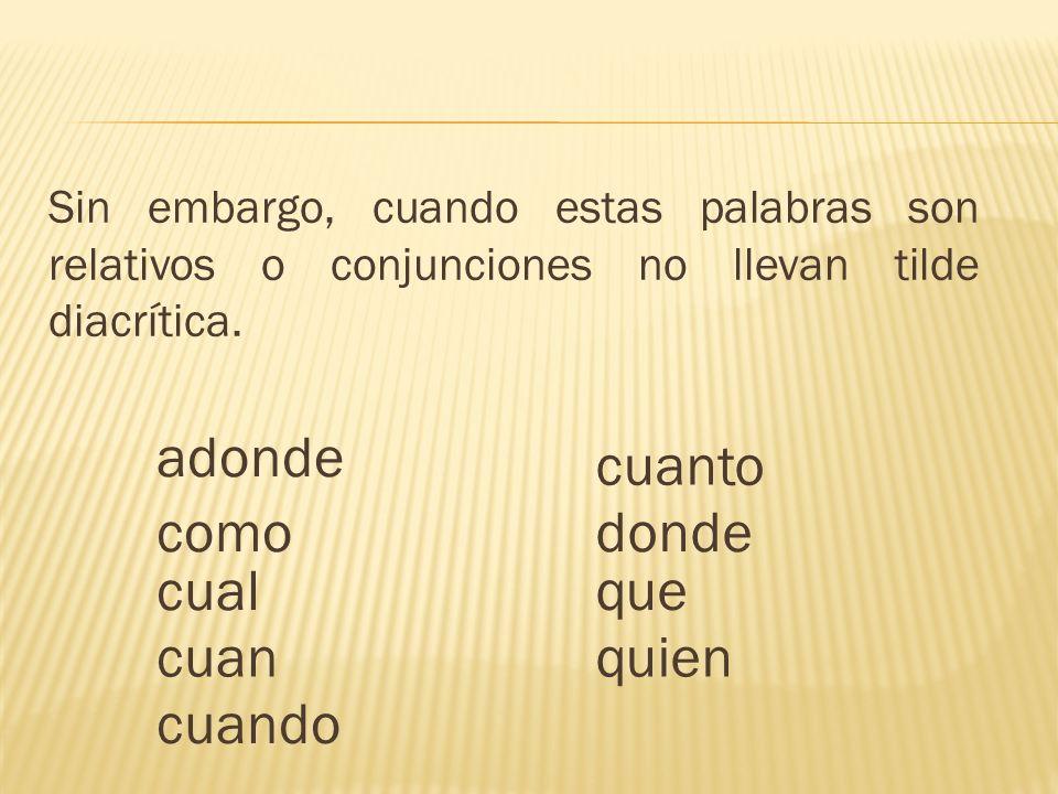 Sin embargo, cuando estas palabras son relativos o conjunciones no llevan tilde diacrítica.