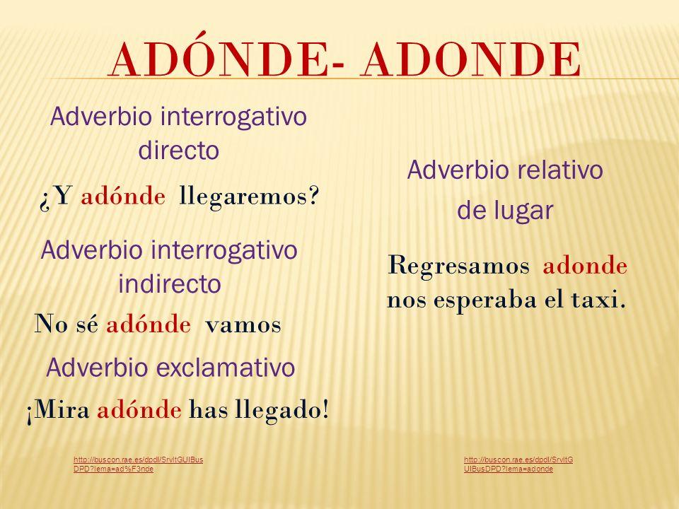 ADÓNDE- ADONDE Adverbio interrogativo indirecto ¿Y adónde llegaremos.