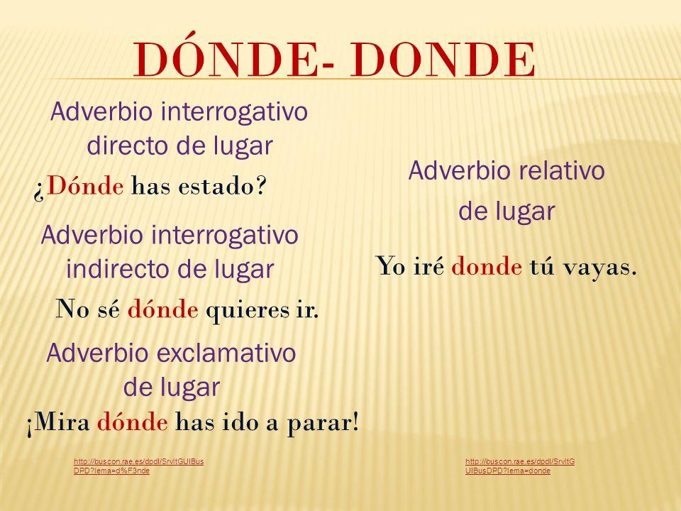 DÓNDE- DONDE Adverbio interrogativo indirecto de lugar ¿Dónde has estado.