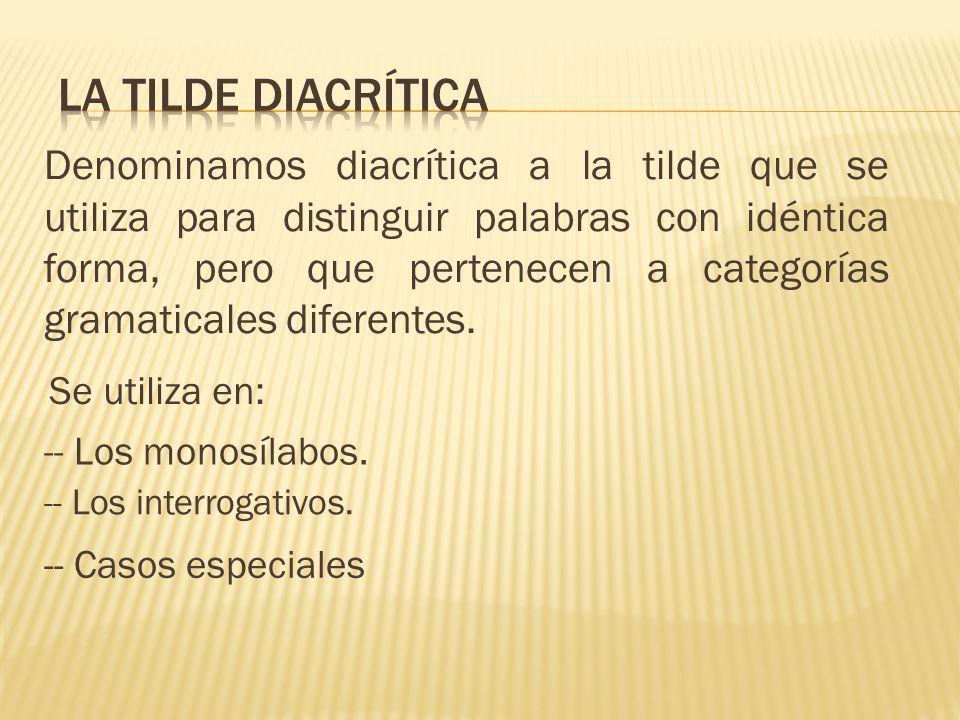 Denominamos diacrítica a la tilde que se utiliza para distinguir palabras con idéntica forma, pero que pertenecen a categorías gramaticales diferentes.